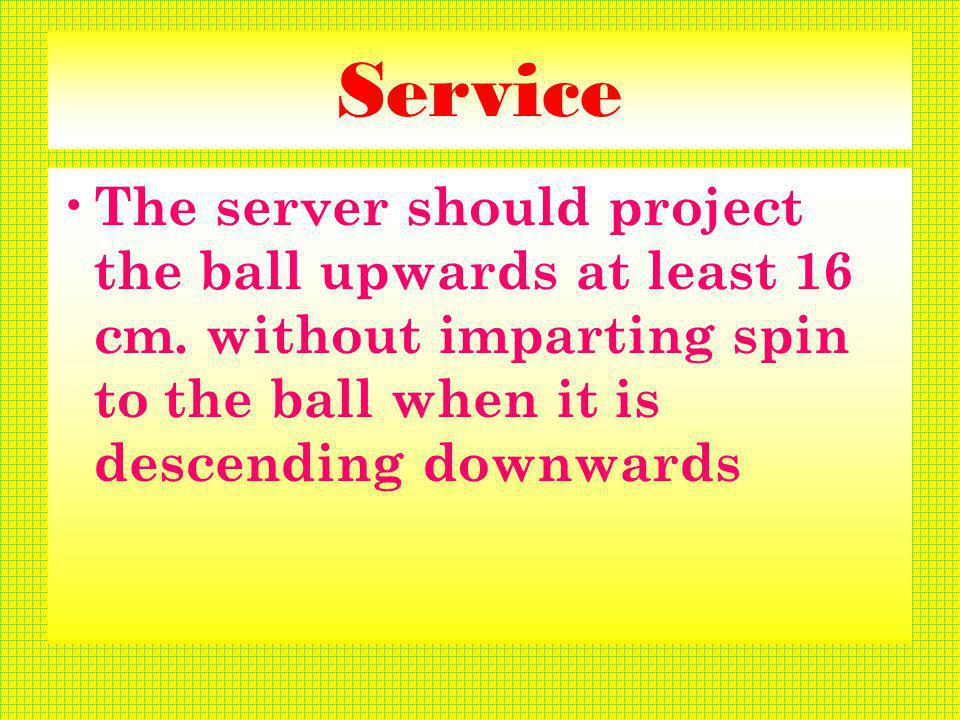 Service The server should project the ball upwards at least 16 cm.