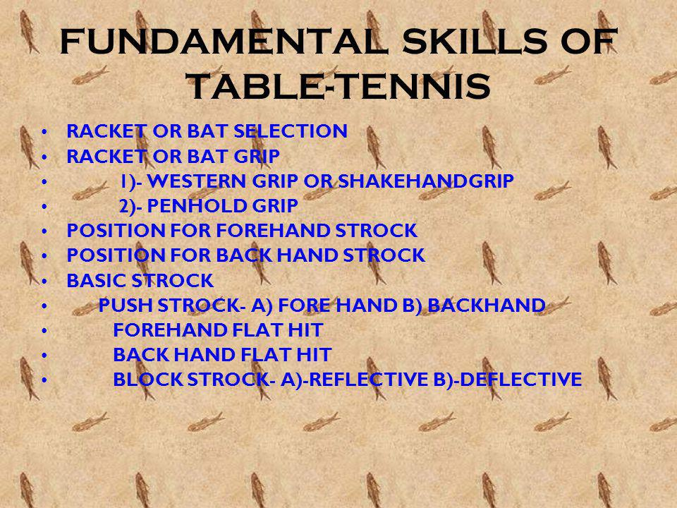 FUNDAMENTAL SKILLS OF TABLE-TENNIS RACKET OR BAT SELECTION RACKET OR BAT GRIP 1)- WESTERN GRIP OR SHAKEHANDGRIP 2)- PENHOLD GRIP POSITION FOR FOREHAND STROCK POSITION FOR BACK HAND STROCK BASIC STROCK PUSH STROCK- A) FORE HAND B) BACKHAND FOREHAND FLAT HIT BACK HAND FLAT HIT BLOCK STROCK- A)-REFLECTIVE B)-DEFLECTIVE