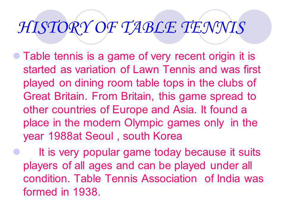 HISTORY OF TABLE TENNIS Table tennis is a game of very recent origin it is started as variation of Lawn Tennis and was first played on dining room table tops in the clubs of Great Britain.