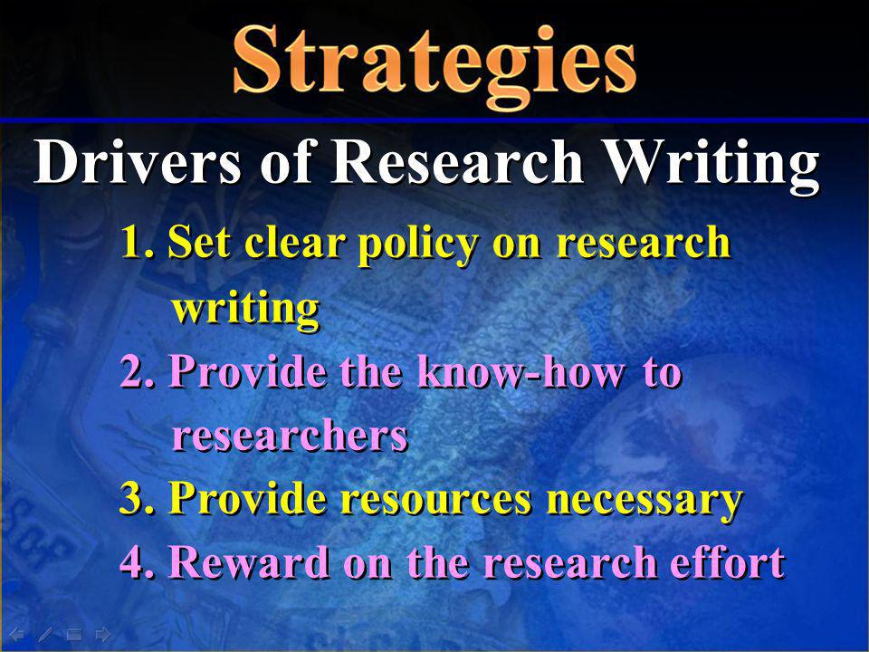 Drivers of Research Writing 1. Set clear policy on research writing 2. Provide the know-how to researchers 3. Provide resources necessary 4. Reward on
