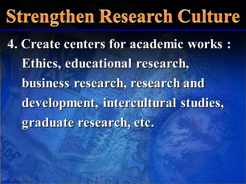 4. Create centers for academic works : Ethics, educational research, business research, research and development, intercultural studies, graduate rese