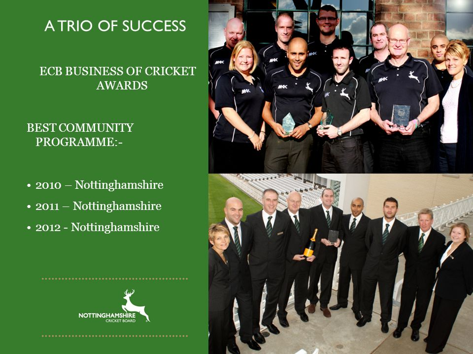 A TRIO OF SUCCESS ECB BUSINESS OF CRICKET AWARDS BEST COMMUNITY PROGRAMME:- 2010 – Nottinghamshire 2011 – Nottinghamshire 2012 - Nottinghamshire
