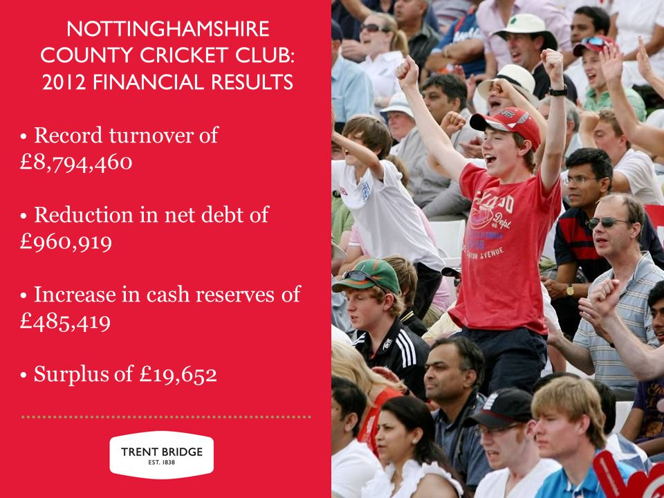 NOTTINGHAMSHIRE COUNTY CRICKET CLUB: 2012 FINANCIAL RESULTS Record turnover of £8,794,460 Reduction in net debt of £960,919 Increase in cash reserves of £485,419 Surplus of £19,652