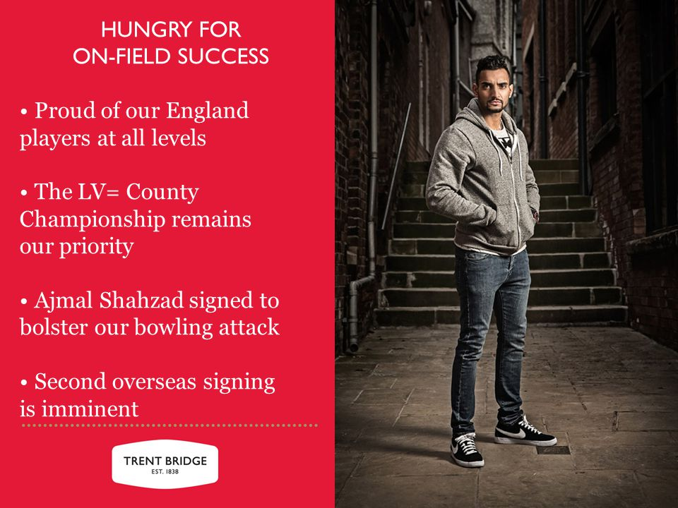 HUNGRY FOR ON-FIELD SUCCESS Proud of our England players at all levels The LV= County Championship remains our priority Ajmal Shahzad signed to bolster our bowling attack Second overseas signing is imminent