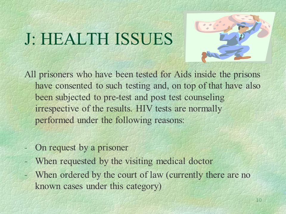 10 J: HEALTH ISSUES All prisoners who have been tested for Aids inside the prisons have consented to such testing and, on top of that have also been subjected to pre-test and post test counseling irrespective of the results.