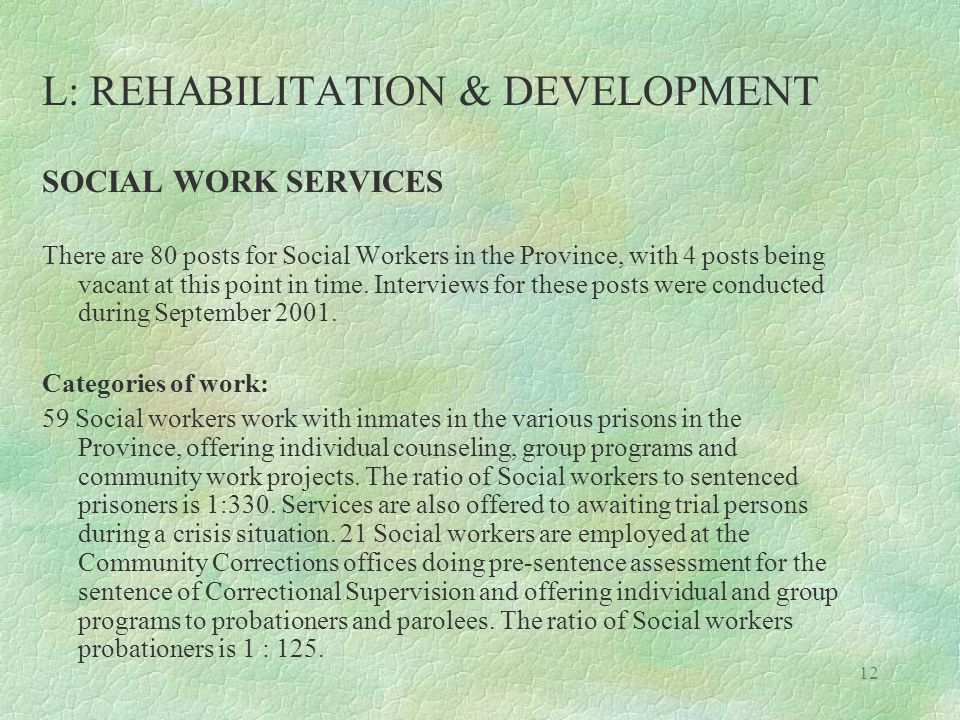 12 L: REHABILITATION & DEVELOPMENT SOCIAL WORK SERVICES There are 80 posts for Social Workers in the Province, with 4 posts being vacant at this point in time.