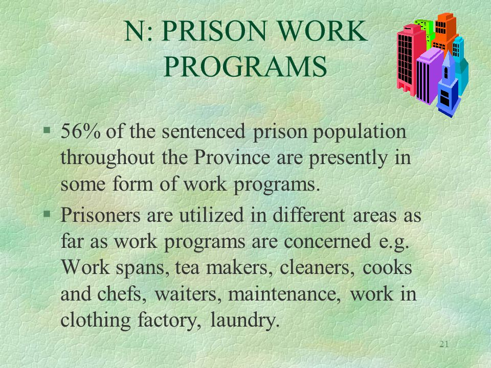 21 N: PRISON WORK PROGRAMS §56% of the sentenced prison population throughout the Province are presently in some form of work programs.