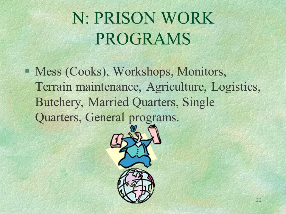 22 N: PRISON WORK PROGRAMS §Mess (Cooks), Workshops, Monitors, Terrain maintenance, Agriculture, Logistics, Butchery, Married Quarters, Single Quarters, General programs.