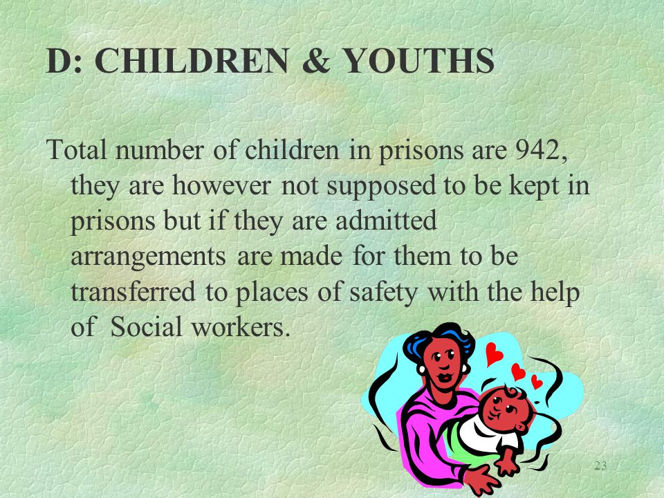 23 D: CHILDREN & YOUTHS Total number of children in prisons are 942, they are however not supposed to be kept in prisons but if they are admitted arrangements are made for them to be transferred to places of safety with the help of Social workers.