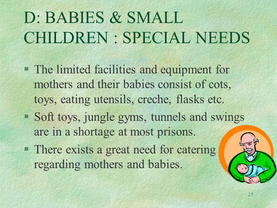 25 D: BABIES & SMALL CHILDREN : SPECIAL NEEDS §The limited facilities and equipment for mothers and their babies consist of cots, toys, eating utensils, creche, flasks etc.