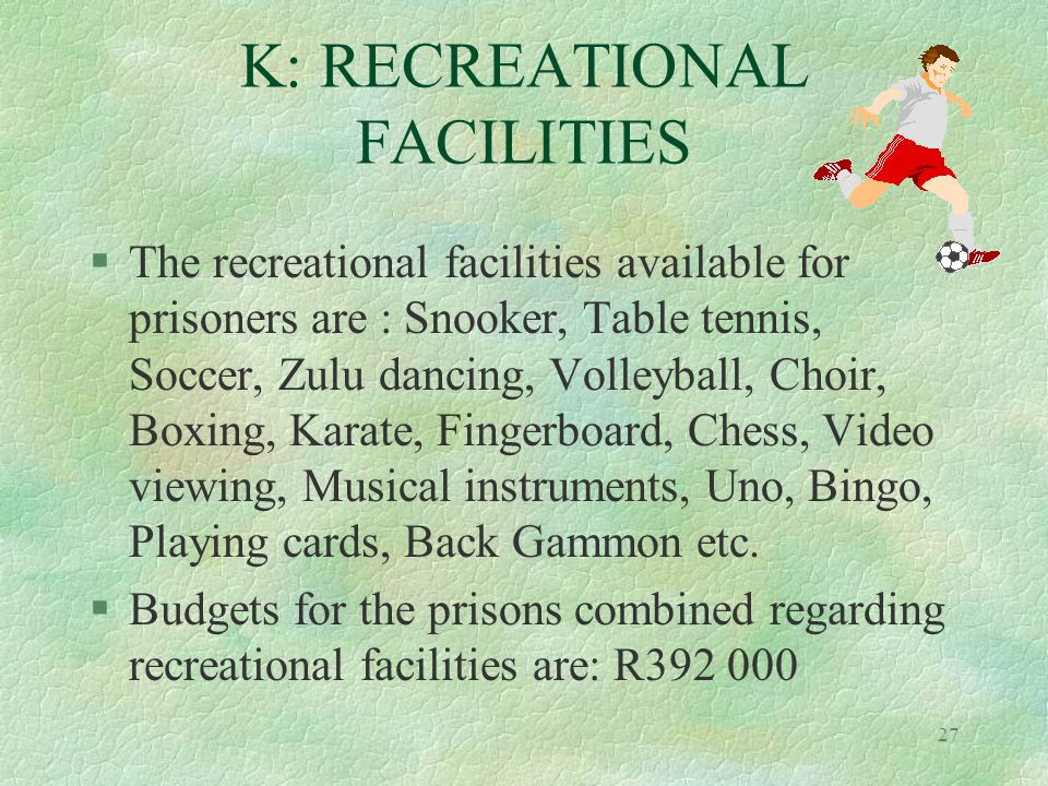 27 K: RECREATIONAL FACILITIES §The recreational facilities available for prisoners are : Snooker, Table tennis, Soccer, Zulu dancing, Volleyball, Choir, Boxing, Karate, Fingerboard, Chess, Video viewing, Musical instruments, Uno, Bingo, Playing cards, Back Gammon etc.