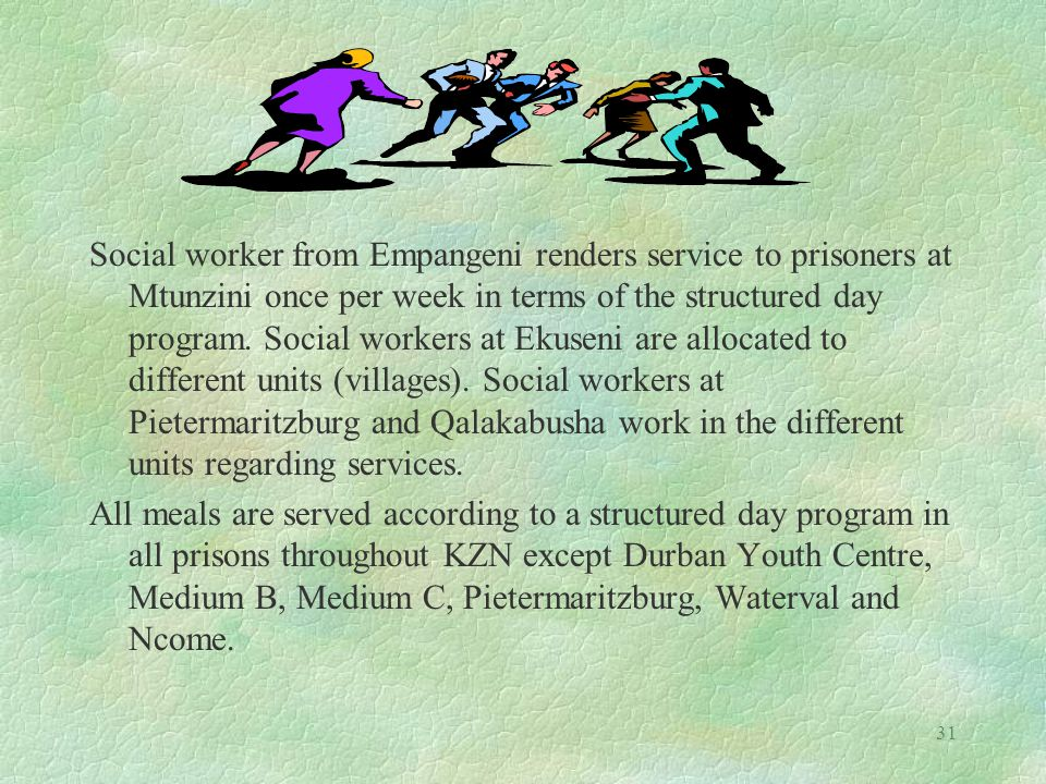 31 Social worker from Empangeni renders service to prisoners at Mtunzini once per week in terms of the structured day program.