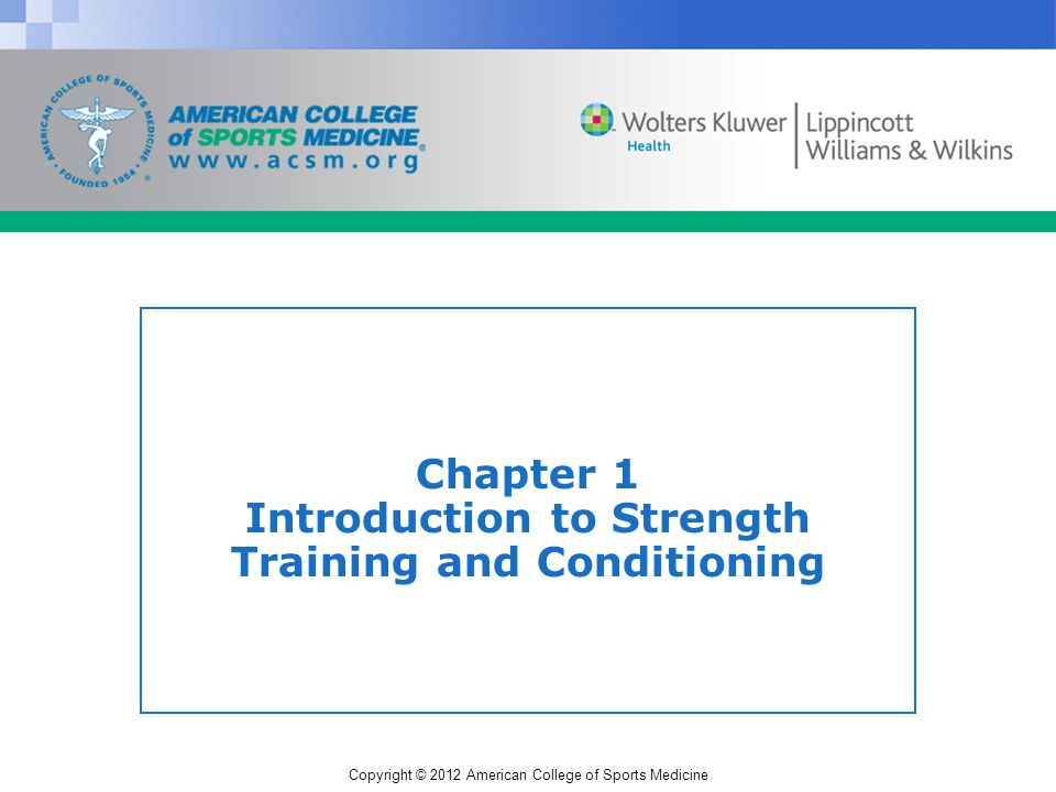 Copyright © 2012 American College of Sports Medicine Modalities of Strength Training and Conditioning (S&C) Resistance (Weight) Training (RT) Plyometrics Sprint/Agility Training Flexibility Exercises Aerobic Training
