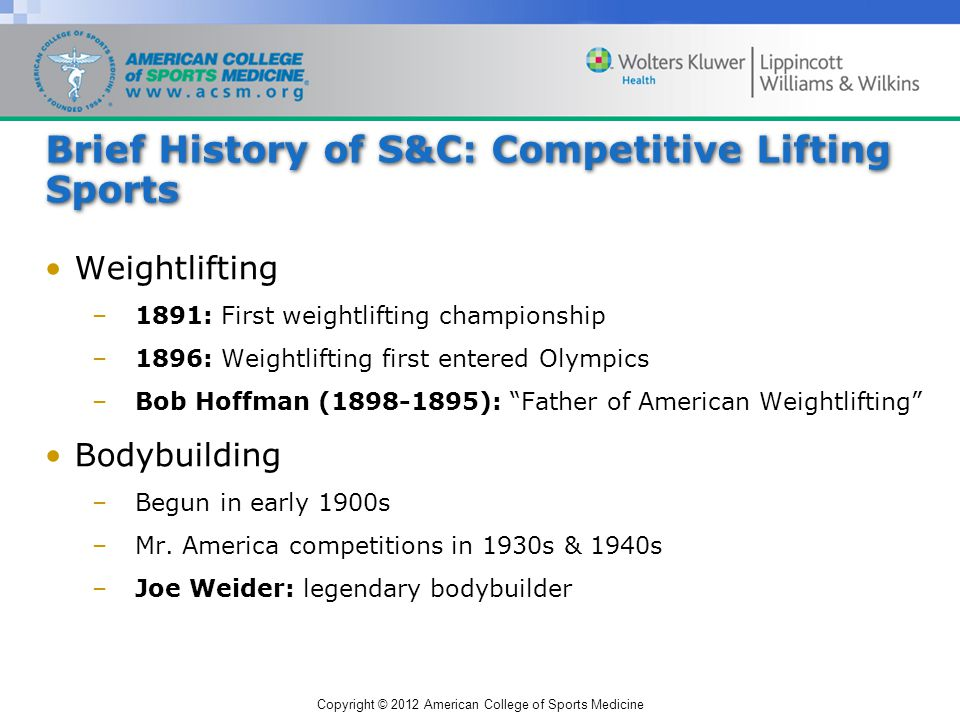 Copyright © 2012 American College of Sports Medicine Brief History of S&C: Competitive Lifting Sports Weightlifting –1891: First weightlifting championship –1896: Weightlifting first entered Olympics –Bob Hoffman (1898-1895): Father of American Weightlifting Bodybuilding –Begun in early 1900s –Mr.