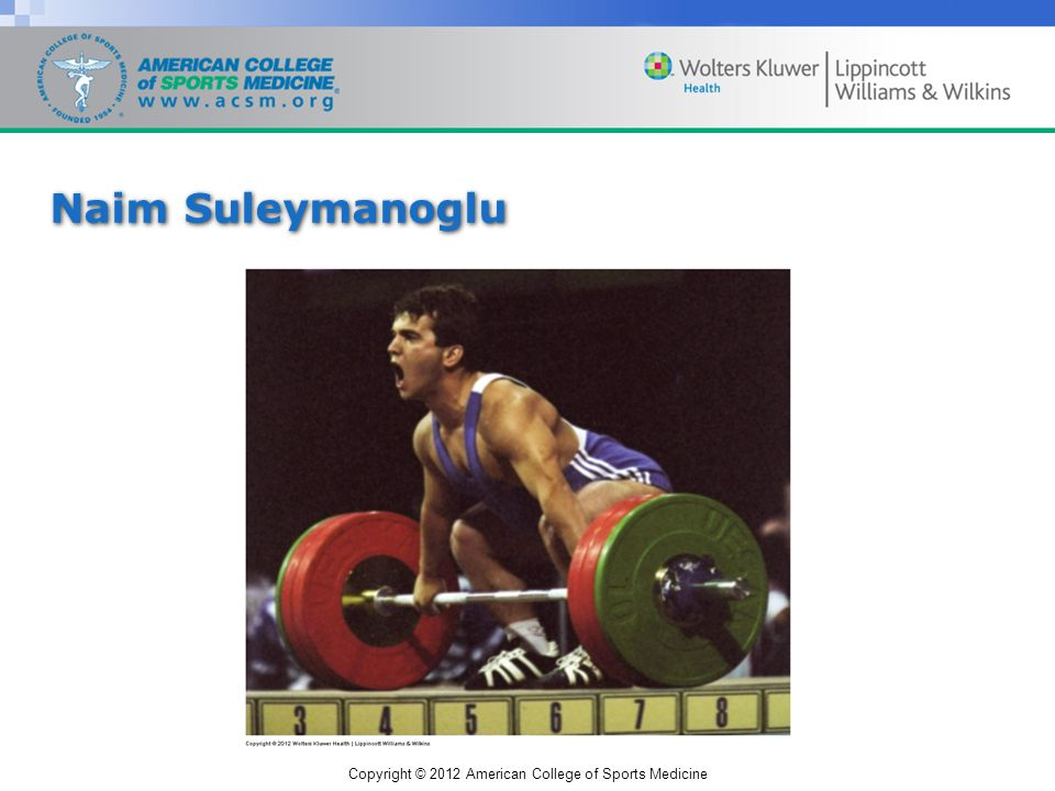 Copyright © 2012 American College of Sports Medicine Naim Suleymanoglu