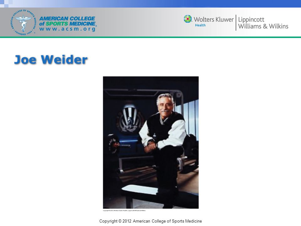 Copyright © 2012 American College of Sports Medicine Joe Weider