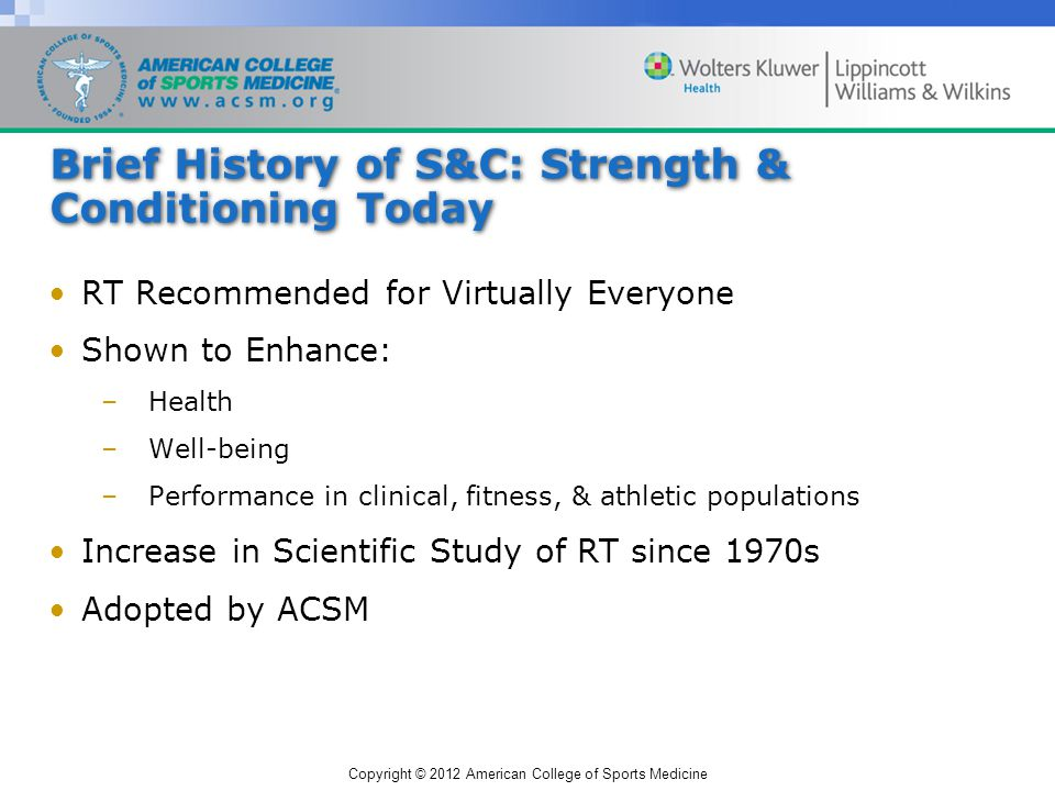 Copyright © 2012 American College of Sports Medicine Brief History of S&C: Strength & Conditioning Today RT Recommended for Virtually Everyone Shown to Enhance: –Health –Well-being –Performance in clinical, fitness, & athletic populations Increase in Scientific Study of RT since 1970s Adopted by ACSM