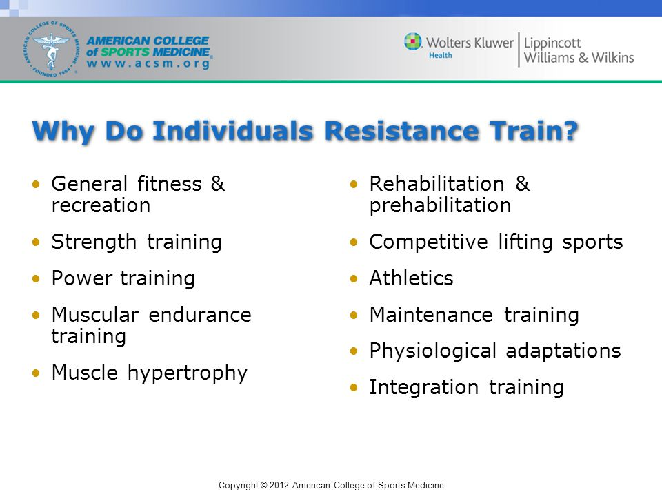 Copyright © 2012 American College of Sports Medicine Why Do Individuals Resistance Train.