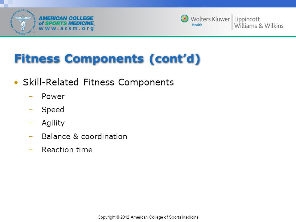Copyright © 2012 American College of Sports Medicine Fitness Components (contd) Skill-Related Fitness Components –Power –Speed –Agility –Balance & coordination –Reaction time