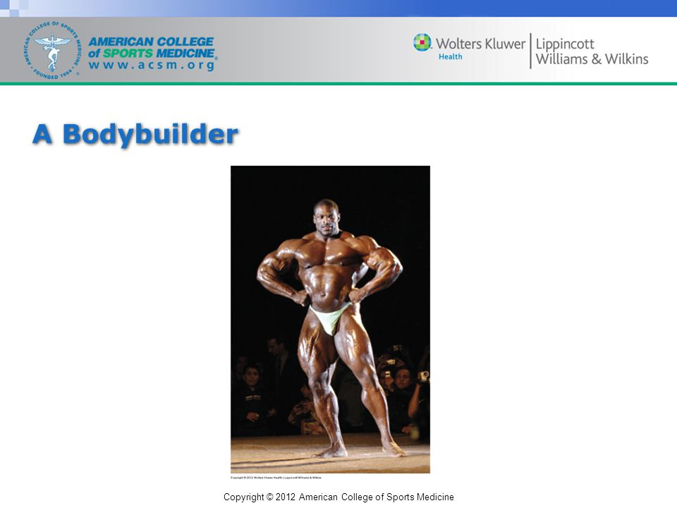 Copyright © 2012 American College of Sports Medicine A Bodybuilder