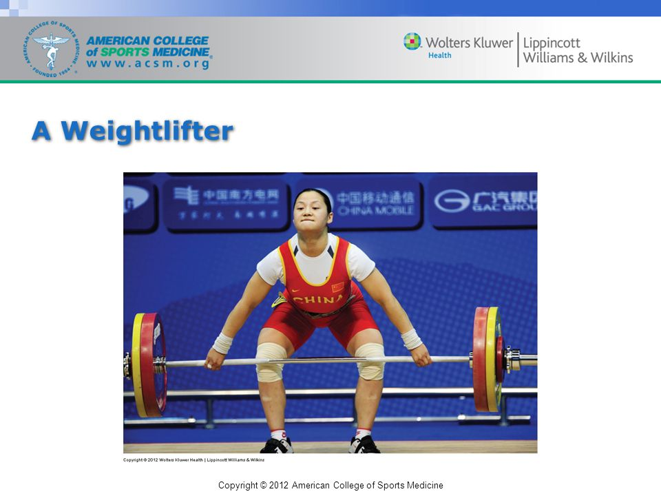 Copyright © 2012 American College of Sports Medicine A Weightlifter