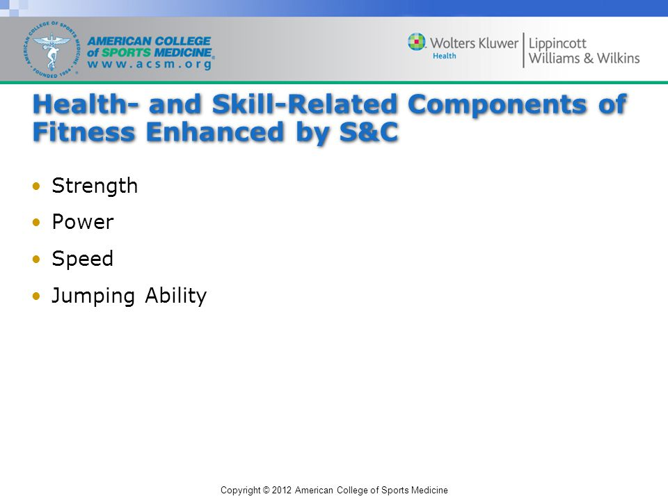 Copyright © 2012 American College of Sports Medicine The S&C Profession Education and Proficiencies –Scholarly study BS or BA degree in an exercise-related field Masters required in higher-level jobs –Personal experience Playing sports Training Observations of other athletes & coaches –Professional practice