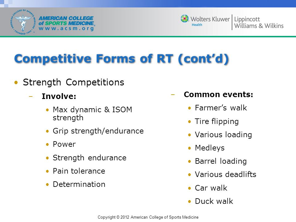Copyright © 2012 American College of Sports Medicine Competitive Forms of RT (contd) Strength Competitions –Involve: Max dynamic & ISOM strength Grip strength/endurance Power Strength endurance Pain tolerance Determination –Common events: Farmers walk Tire flipping Various loading Medleys Barrel loading Various deadlifts Car walk Duck walk