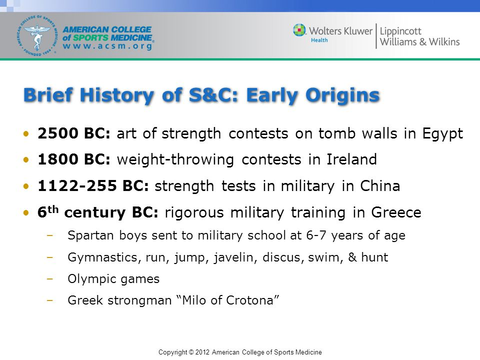 Copyright © 2012 American College of Sports Medicine Brief History of S&C: Early Origins 2500 BC: art of strength contests on tomb walls in Egypt 1800 BC: weight-throwing contests in Ireland 1122-255 BC: strength tests in military in China 6 th century BC: rigorous military training in Greece –Spartan boys sent to military school at 6-7 years of age –Gymnastics, run, jump, javelin, discus, swim, & hunt –Olympic games –Greek strongman Milo of Crotona