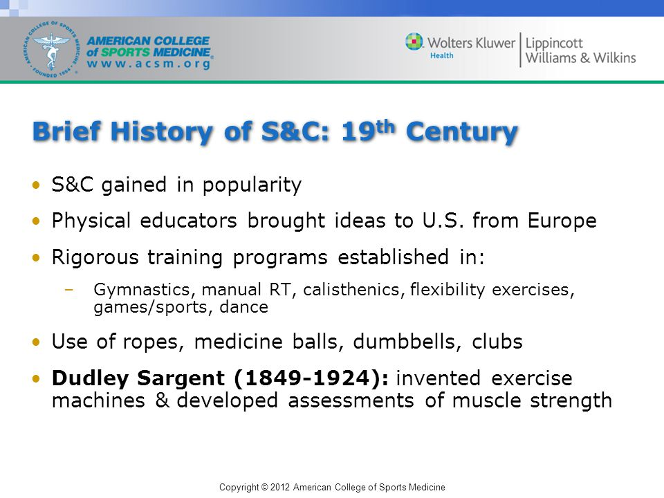 Copyright © 2012 American College of Sports Medicine Brief History of S&C: 19 th Century S&C gained in popularity Physical educators brought ideas to U.S.