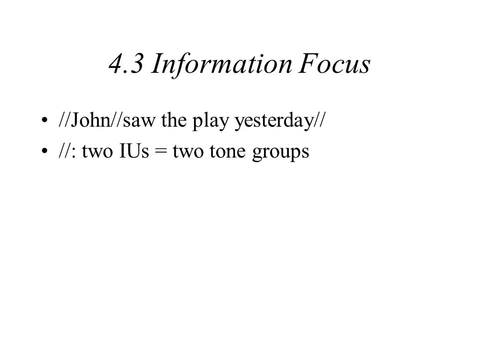 4.3 Information Focus //John//saw the play yesterday// Information focus on John, play, and yesterday The first tone group has a simple tonic segment (John).