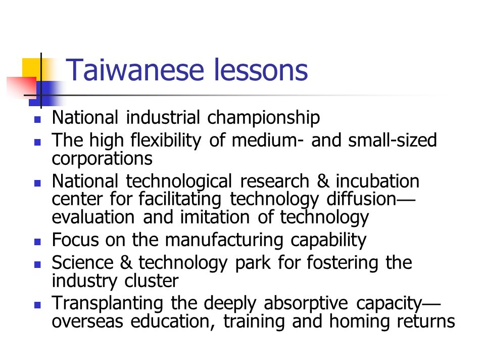 Taiwanese lessons National industrial championship The high flexibility of medium- and small-sized corporations National technological research & incubation center for facilitating technology diffusion evaluation and imitation of technology Focus on the manufacturing capability Science & technology park for fostering the industry cluster Transplanting the deeply absorptive capacity overseas education, training and homing returns