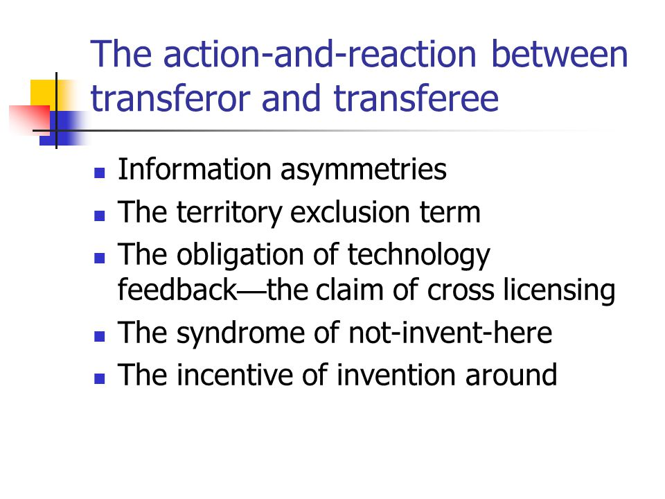 The action-and-reaction between transferor and transferee Information asymmetries The territory exclusion term The obligation of technology feedback the claim of cross licensing The syndrome of not-invent-here The incentive of invention around