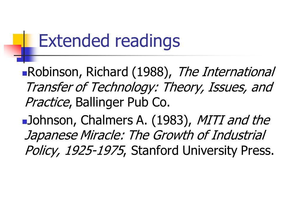 Extended readings Robinson, Richard (1988), The International Transfer of Technology: Theory, Issues, and Practice, Ballinger Pub Co.