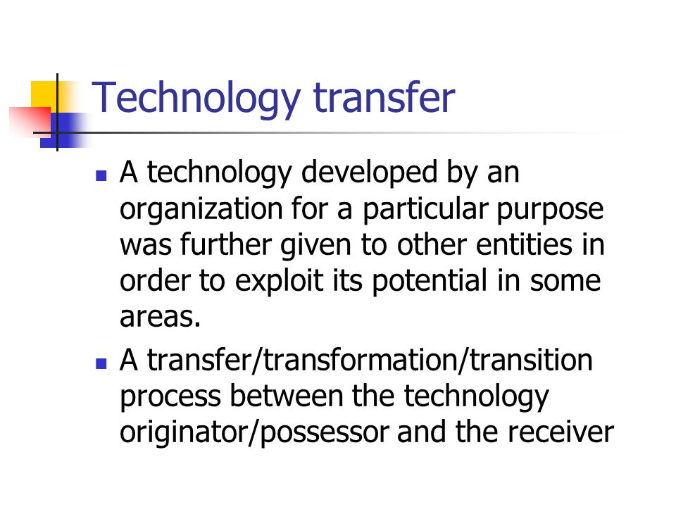 Technology transfer A technology developed by an organization for a particular purpose was further given to other entities in order to exploit its potential in some areas.