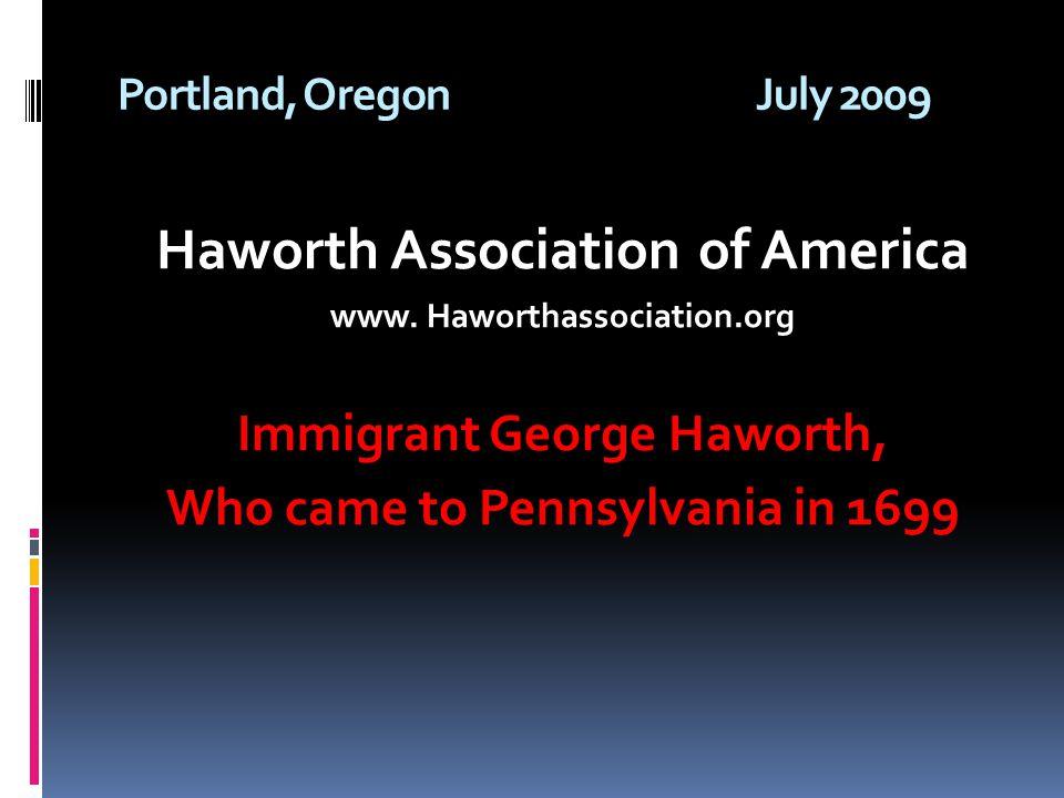 Portland, OregonJuly 2009 Haworth Association of America www. Haworthassociation.org Immigrant George Haworth, Who came to Pennsylvania in 1699