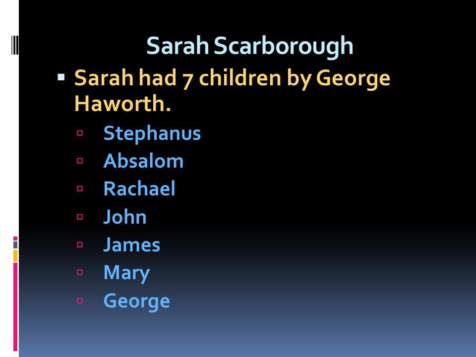 Sarah Scarborough Sarah had 7 children by George Haworth. Stephanus Absalom Rachael John James Mary George