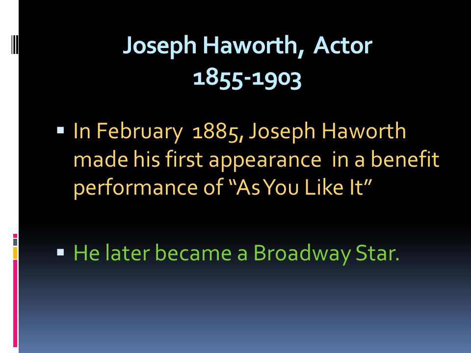 Joseph Haworth, Actor 1855-1903 In February 1885, Joseph Haworth made his first appearance in a benefit performance of As You Like It He later became