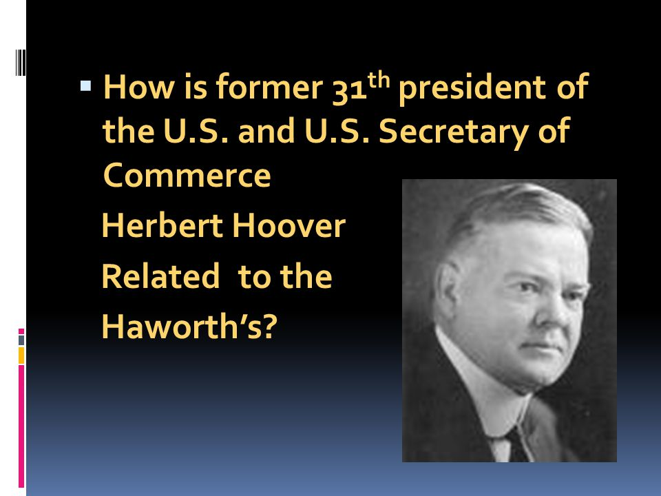 How is former 31 th president of the U.S. and U.S. Secretary of Commerce Herbert Hoover Related to the Haworths?