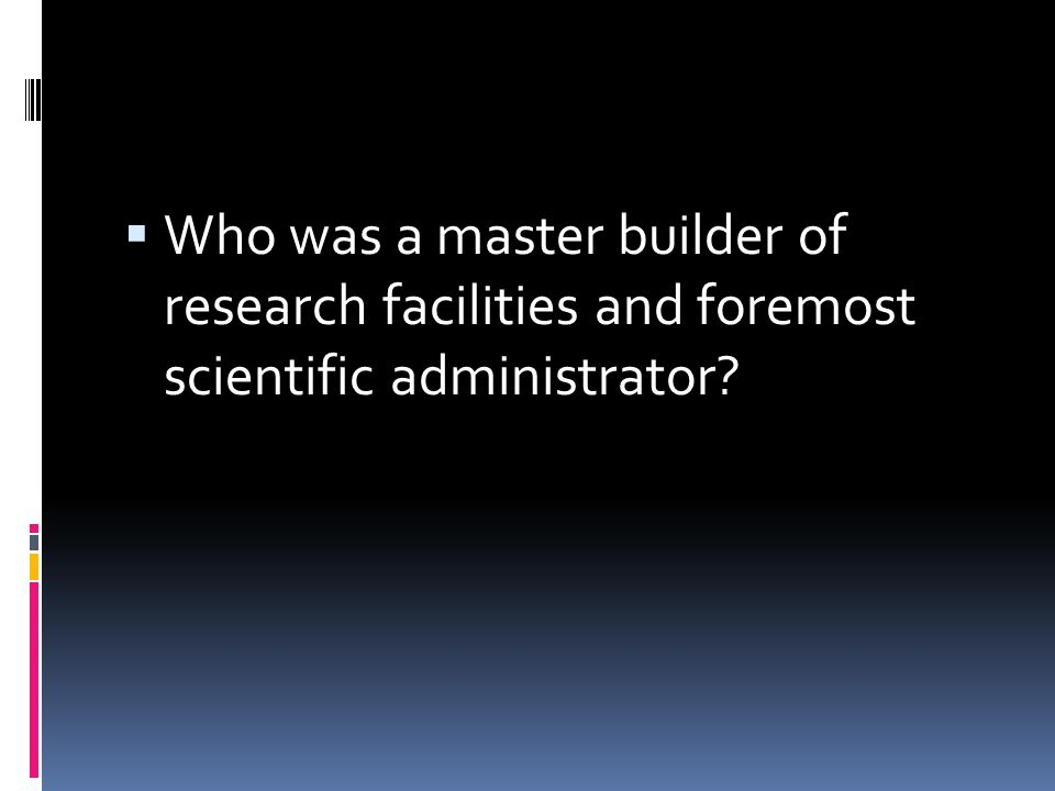Who was a master builder of research facilities and foremost scientific administrator?