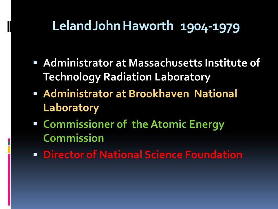 Leland John Haworth 1904-1979 Administrator at Massachusetts Institute of Technology Radiation Laboratory Administrator at Brookhaven National Laborat