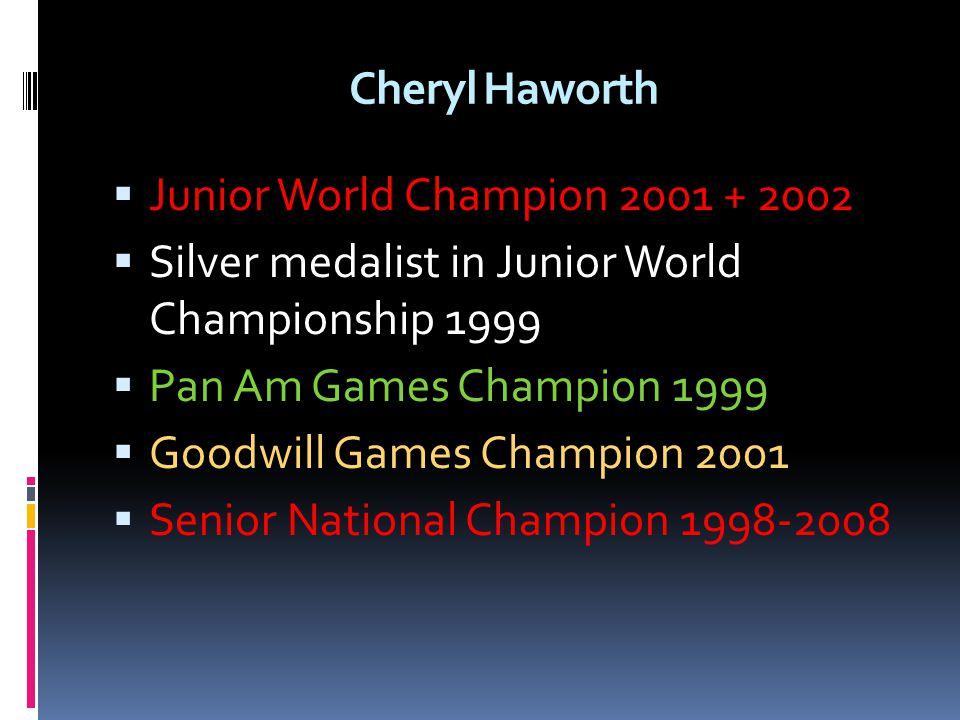 Cheryl Haworth Junior World Champion 2001 + 2002 Silver medalist in Junior World Championship 1999 Pan Am Games Champion 1999 Goodwill Games Champion