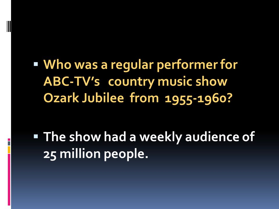 Who was a regular performer for ABC-TVs country music show Ozark Jubilee from 1955-1960? The show had a weekly audience of 25 million people.