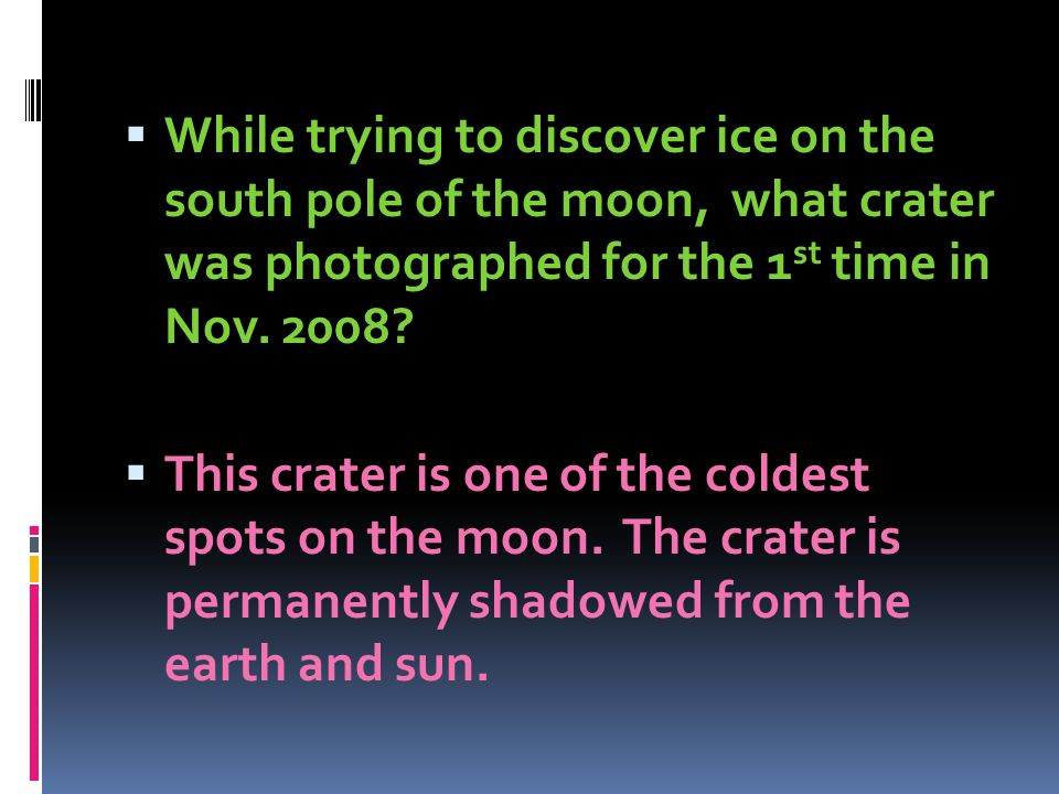 While trying to discover ice on the south pole of the moon, what crater was photographed for the 1 st time in Nov. 2008? This crater is one of the col