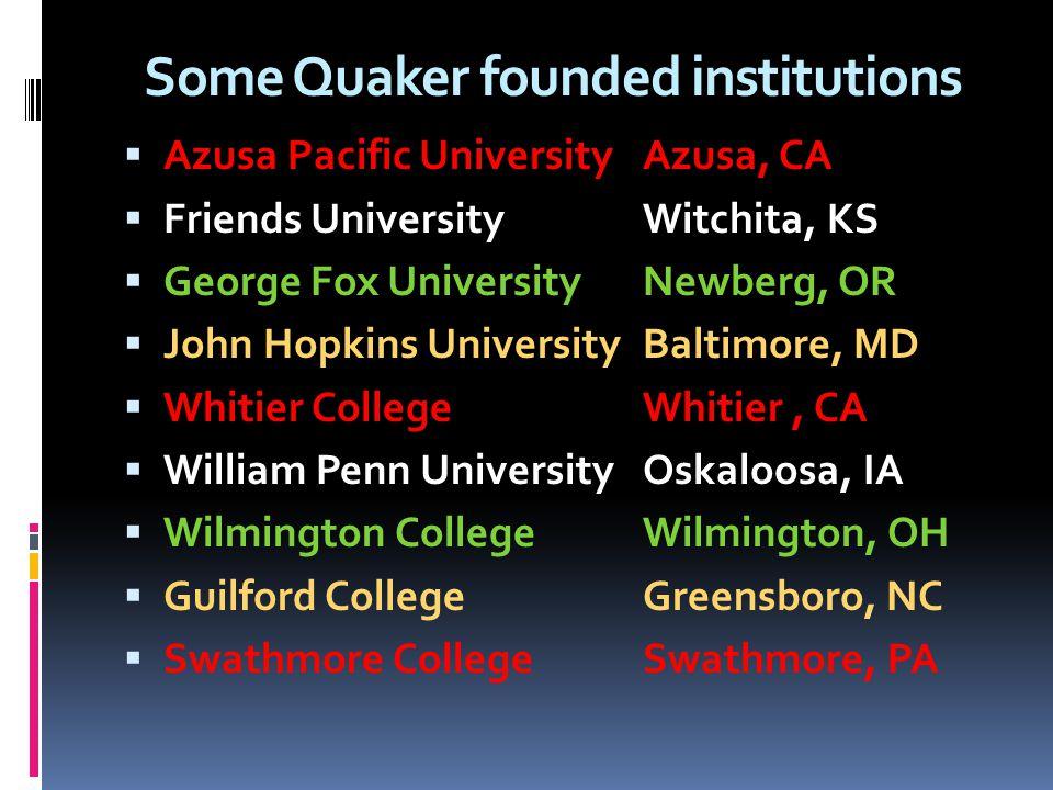 Some Quaker founded institutions Azusa Pacific UniversityAzusa, CA Friends UniversityWitchita, KS George Fox UniversityNewberg, OR John Hopkins Univer