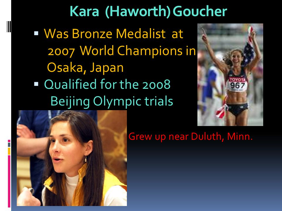Kara (Haworth) Goucher Was Bronze Medalist at 2007 World Champions in Osaka, Japan Qualified for the 2008 Beijing Olympic trials Grew up near Duluth,