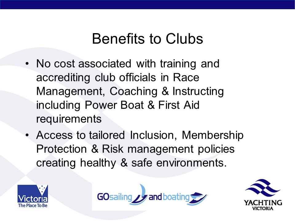 Benefits to Clubs No cost associated with training and accrediting club officials in Race Management, Coaching & Instructing including Power Boat & First Aid requirements Access to tailored Inclusion, Membership Protection & Risk management policies creating healthy & safe environments.