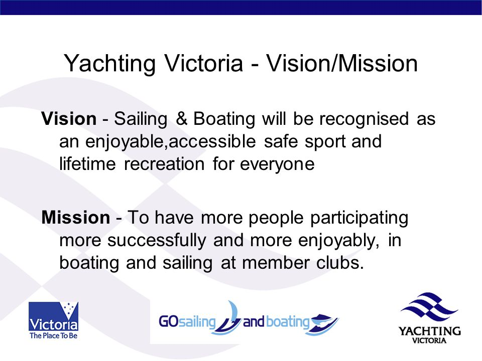 Yachting Victoria - Vision/Mission Vision - Sailing & Boating will be recognised as an enjoyable,accessible safe sport and lifetime recreation for everyone Mission - To have more people participating more successfully and more enjoyably, in boating and sailing at member clubs.