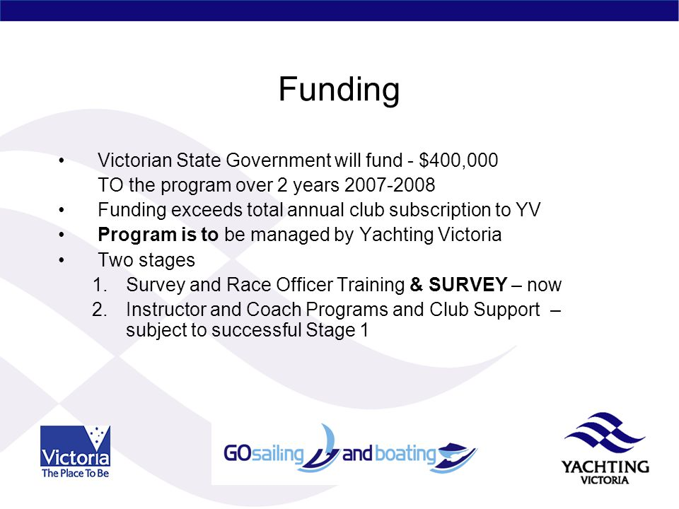 Funding Victorian State Government will fund - $400,000 TO the program over 2 years 2007-2008 Funding exceeds total annual club subscription to YV Program is to be managed by Yachting Victoria Two stages 1.Survey and Race Officer Training & SURVEY – now 2.Instructor and Coach Programs and Club Support – subject to successful Stage 1