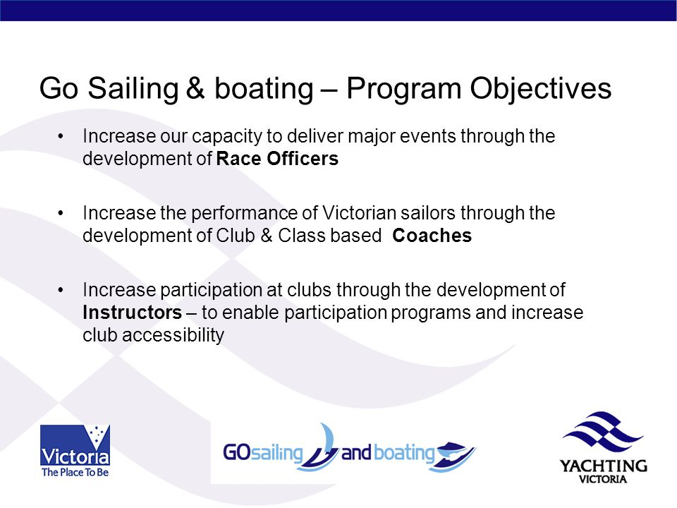 Go Sailing & boating – Program Objectives Increase our capacity to deliver major events through the development of Race Officers Increase the performance of Victorian sailors through the development of Club & Class based Coaches Increase participation at clubs through the development of Instructors – to enable participation programs and increase club accessibility