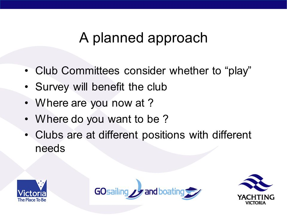 A planned approach Club Committees consider whether to play Survey will benefit the club Where are you now at .